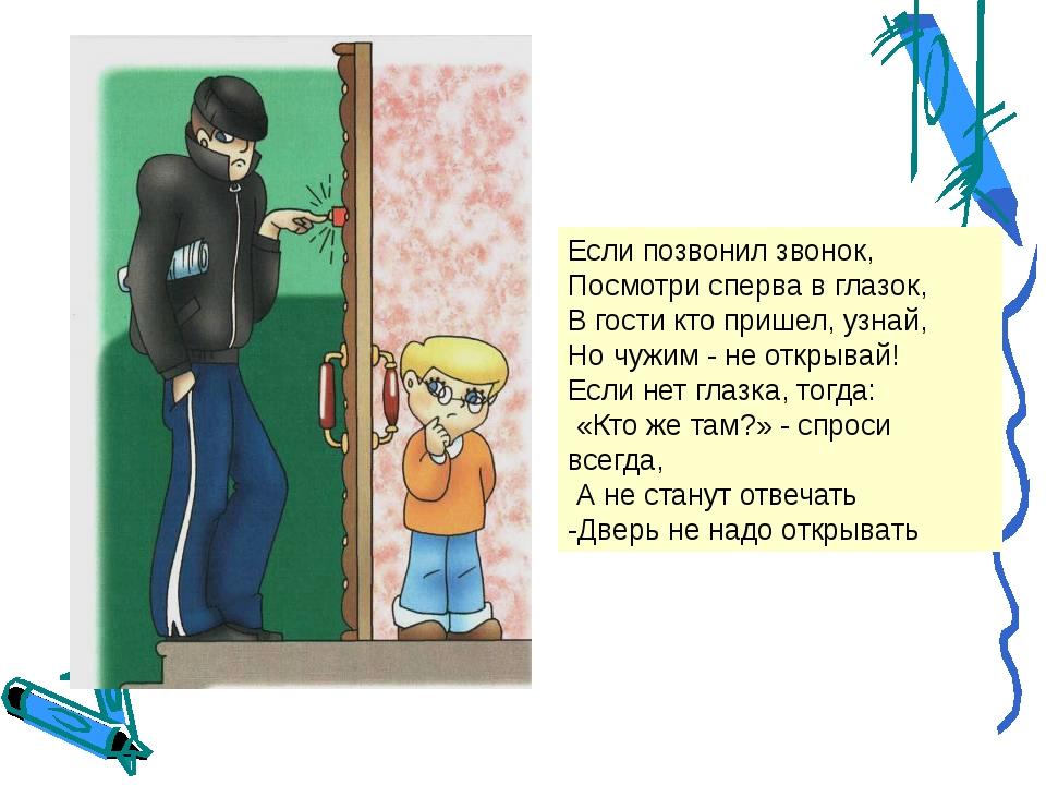 Если позвонил звонок, Посмотри сперва в глазок, В гости кто пришел, узнай, Но...