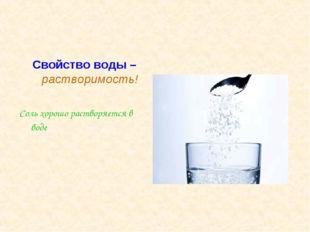 Свойство воды – растворимость! Соль хорошо растворяется в воде