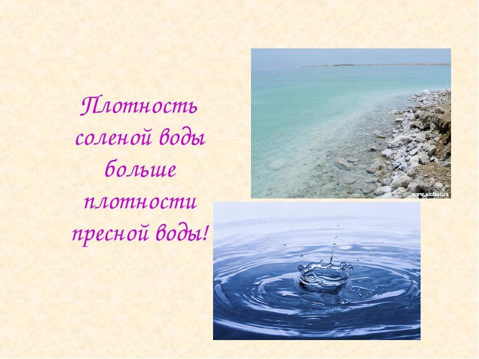 Плотность соленой воды больше плотности пресной воды!