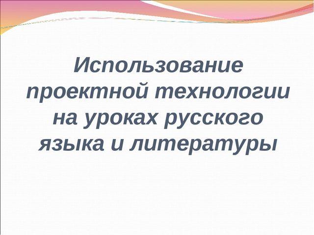 Использование проектной технологии на уроках русского языка и литературы