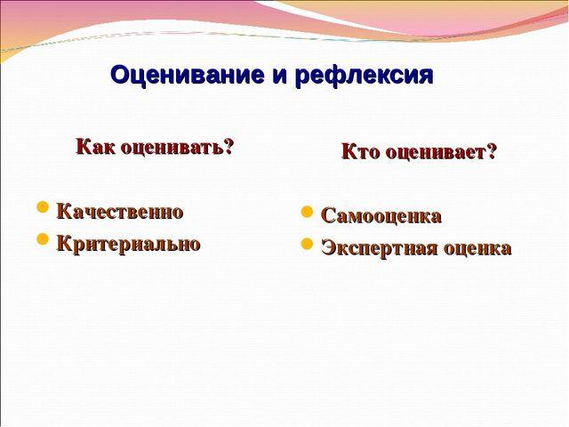 Оценивание и рефлексия Как оценивать? Качественно Критериально Кто оценивает?...