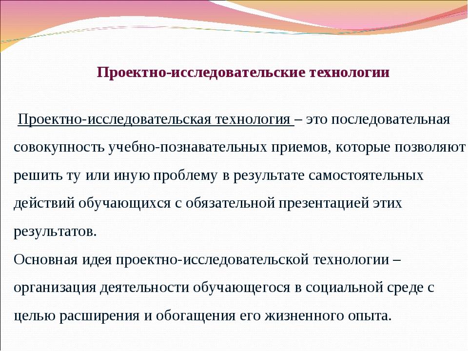 Проектно-исследовательские технологии Проектно-исследовательская технология –...