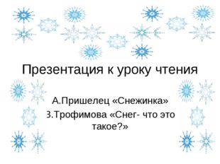 Презентация к уроку чтения А.Пришелец «Снежинка» З.Трофимова «Снег- что это т