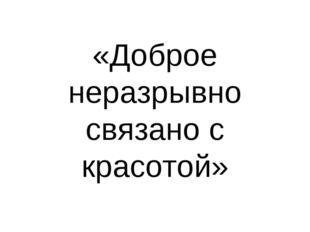 «Доброе неразрывно связано с красотой»
