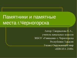 Памятники и памятные места г.Черногорска Автор: Сморкалова К.А., учитель нача