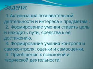 Задачи: 1.Активизация познавательной деятельности и интереса к предметам . 2.