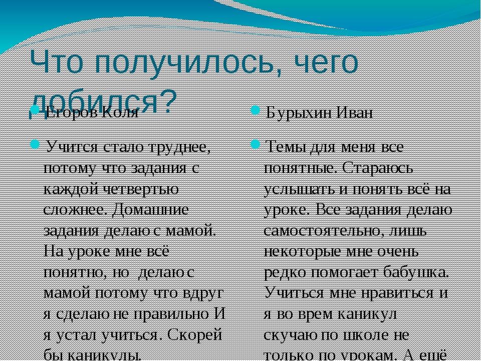 Что получилось, чего добился? Егоров Коля Бурыхин Иван Учится стало труднее,...