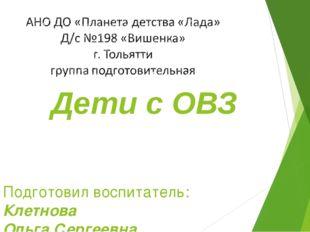 Дети с ОВЗ Подготовил воспитатель: Клетнова Ольга Сергеевна