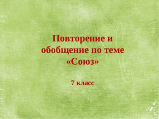 Повторение и обобщение по теме «Союз» 7 класс