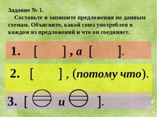 1. [ ] , а [ ]. 2. [ ] , (потому что). 3. [ и ]. Задание № 1. Составьте и за