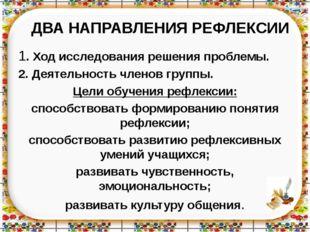 ДВА НАПРАВЛЕНИЯ РЕФЛЕКСИИ 1. Ход исследования решения проблемы. 2. Деятельнос