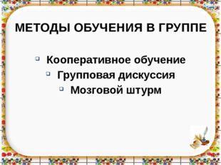 МЕТОДЫ ОБУЧЕНИЯ В ГРУППЕ Кооперативное обучение Групповая дискуссия Мозговой