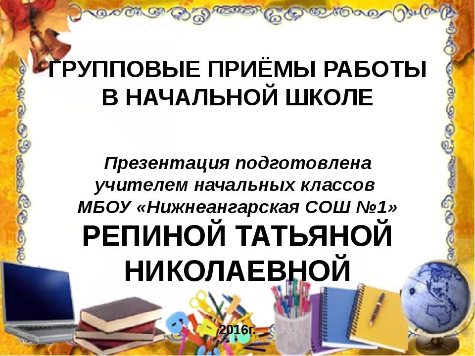 ГРУППОВЫЕ ПРИЁМЫ РАБОТЫ В НАЧАЛЬНОЙ ШКОЛЕ Презентация подготовлена учителем н...