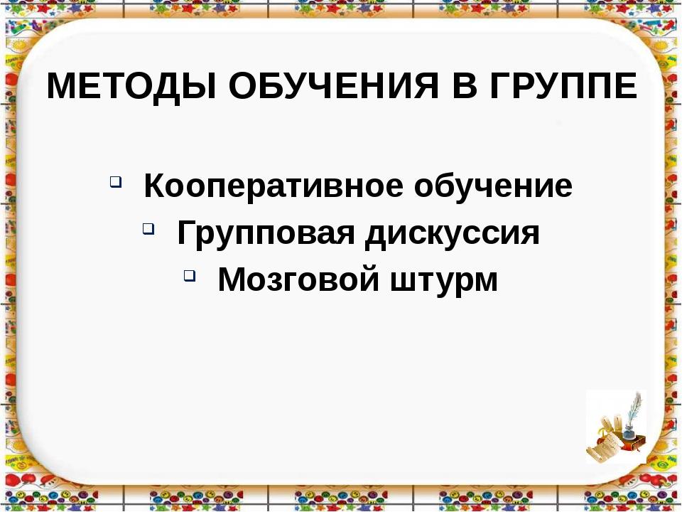 МЕТОДЫ ОБУЧЕНИЯ В ГРУППЕ Кооперативное обучение Групповая дискуссия Мозговой...