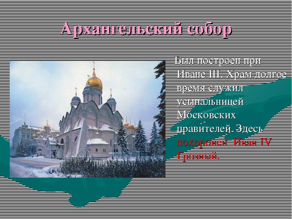 Архангельский собор Был построен при Иване III. Храм долгое время служил усып...