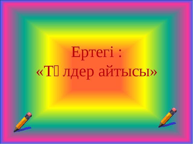 Ертегі : «Төлдер айтысы»