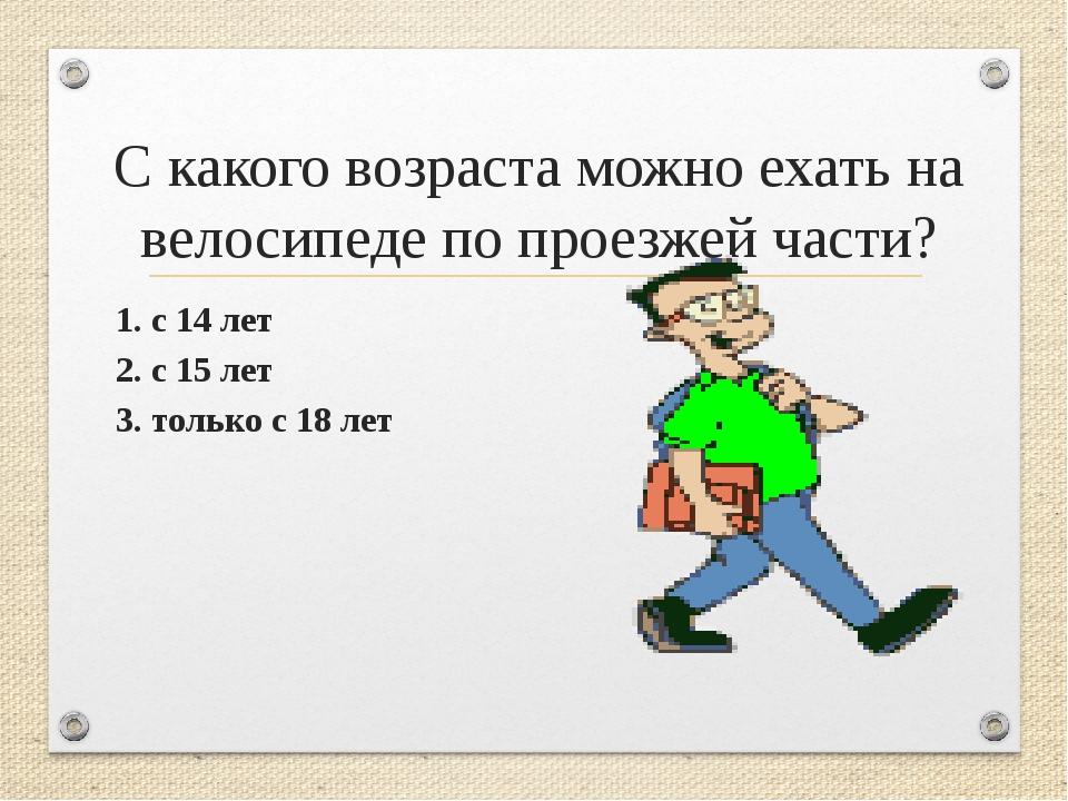 С какого возраста можно ехать на велосипеде по проезжей части? 1. с 14 лет 2...