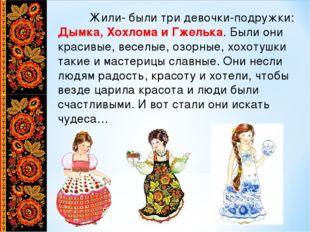 Жили- были три девочки-подружки: Дымка, Хохлома и Гжелька. Были они красивые