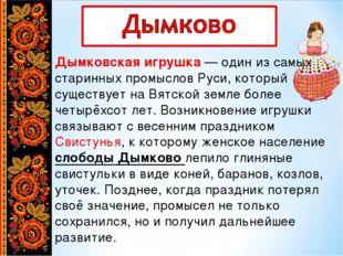 Дымковская игрушка— один из самых старинных промыслов Руси, который существу