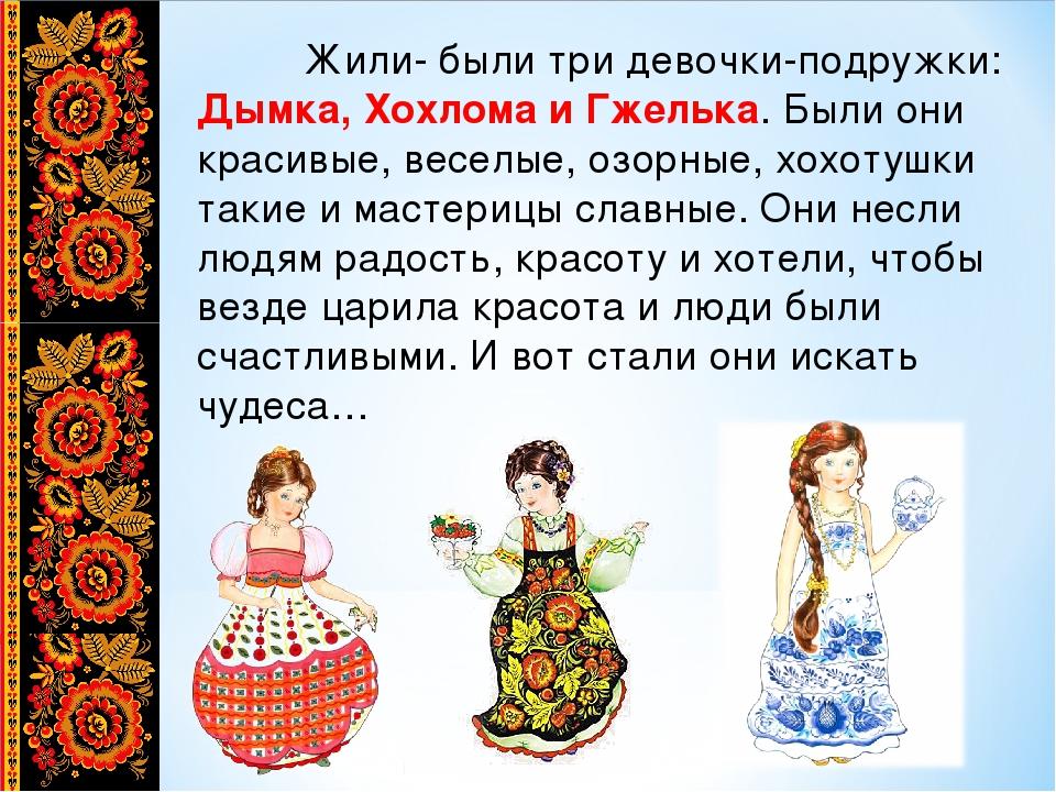 Жили- были три девочки-подружки: Дымка, Хохлома и Гжелька. Были они красивые...