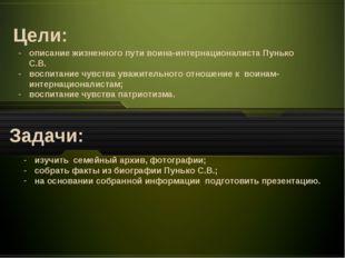 Цели: Задачи: описание жизненного пути воина-интернационалиста Пунько С.В. во