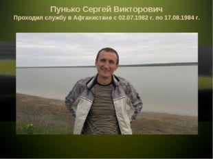 Пунько Сергей Викторович Проходил службу в Афганистане с 02.07.1982 г. по 17.