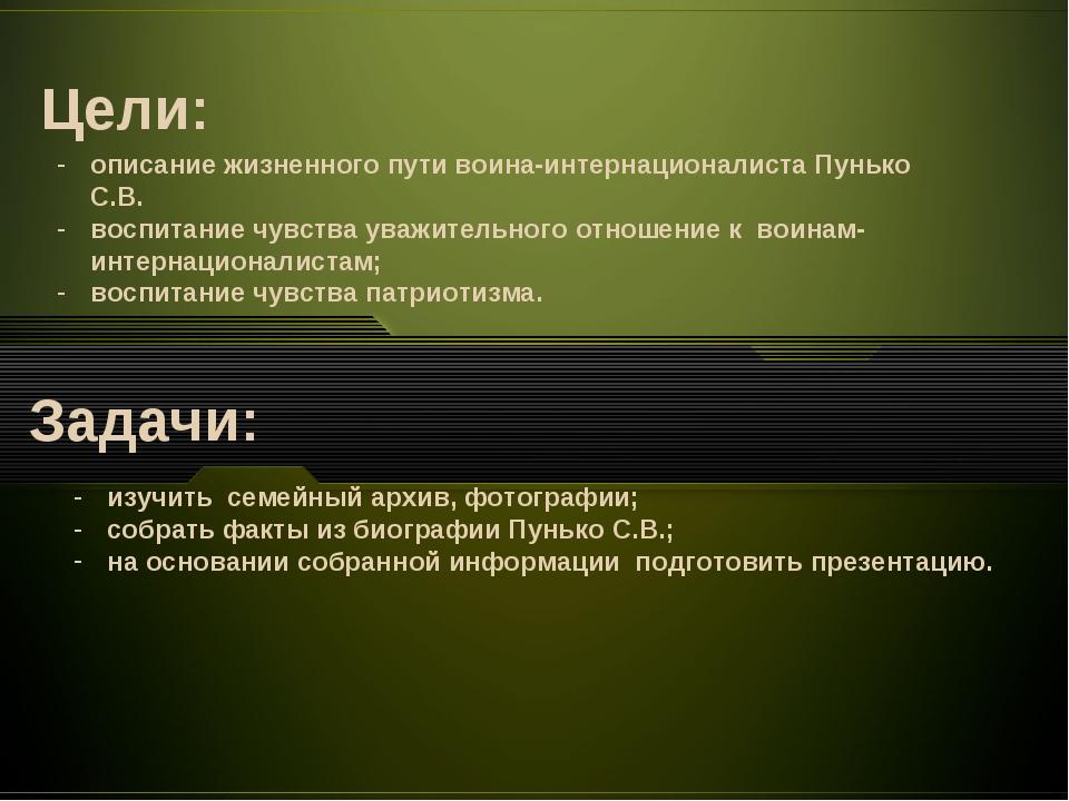 Цели: Задачи: описание жизненного пути воина-интернационалиста Пунько С.В. во...
