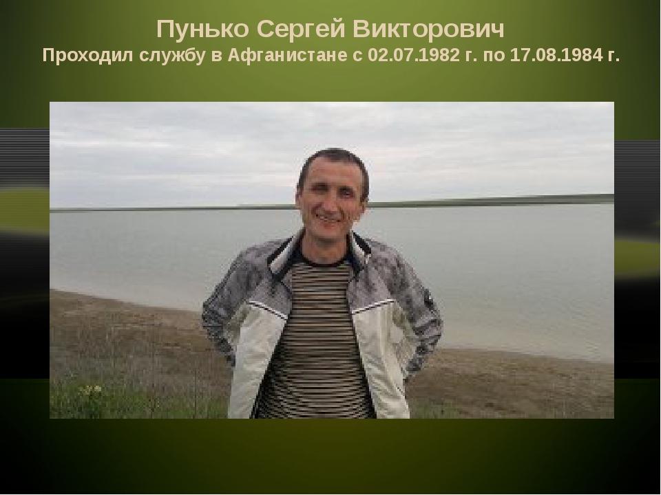 Пунько Сергей Викторович Проходил службу в Афганистане с 02.07.1982 г. по 17....