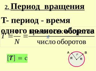 T- период - время одного полного оборота 2. Период вращения