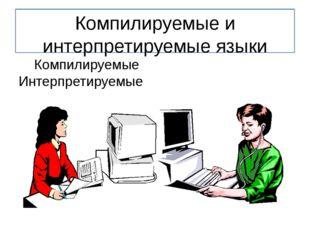 Компилируемые и интерпретируемые языки Компилируемые Интерпретируемые