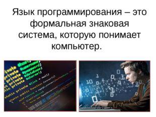 Язык программирования – это формальная знаковая система, которую понимает ком