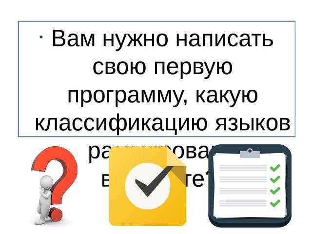 Вам нужно написать свою первую программу, какую классификацию языков программ...