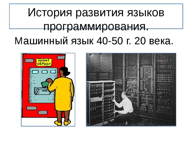 История развития языков программирования. Машинный язык 40-50 г. 20 века.