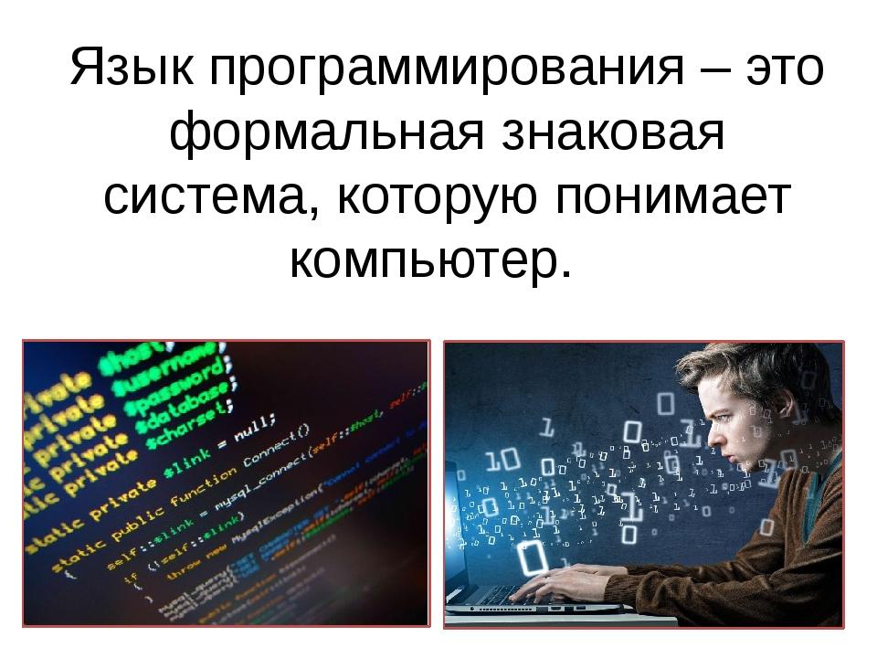 Язык программирования – это формальная знаковая система, которую понимает ком...