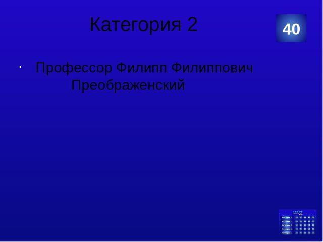 Категория 2 Профессор Филипп Филиппович Преображенский 40 Категория Ваш ответ