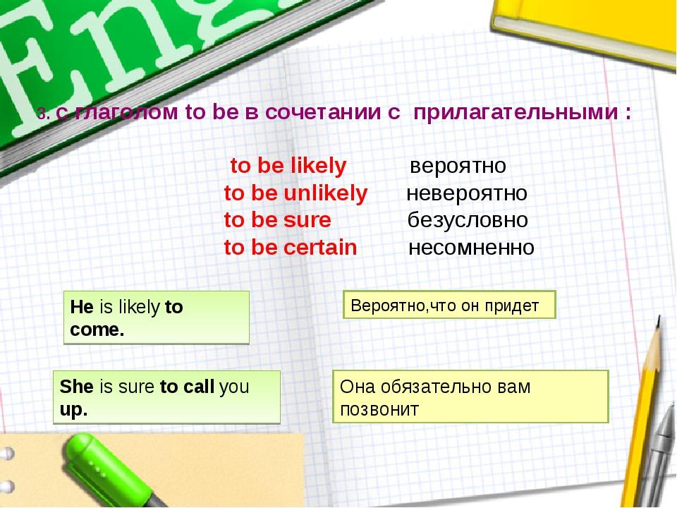 3. с глаголом to be в сочетании с прилагательными : to be likely вероятно to...