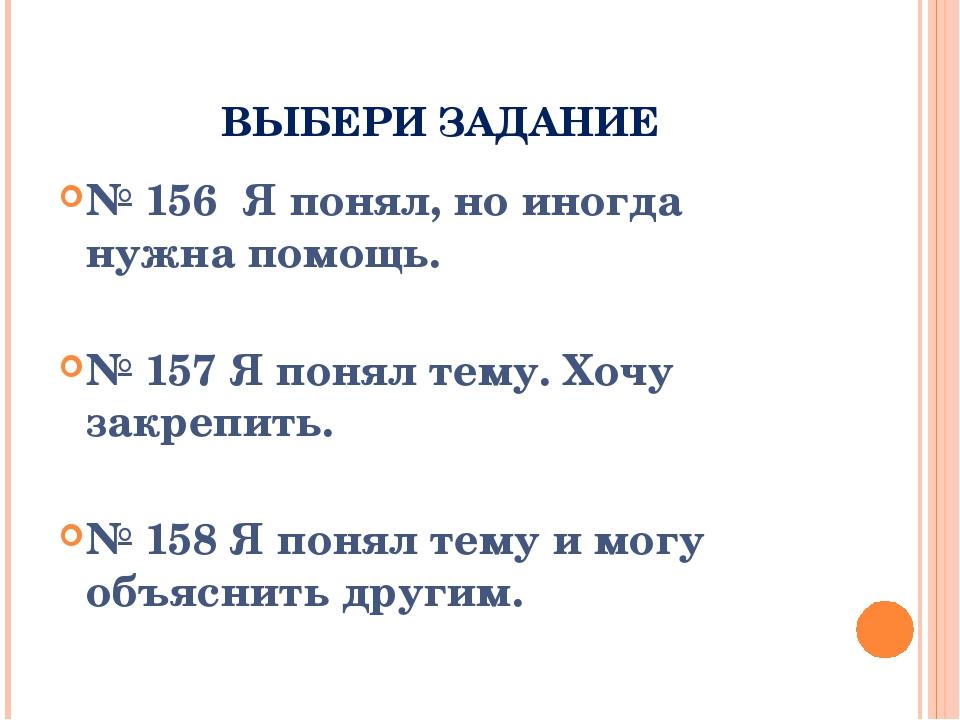 ВЫБЕРИ ЗАДАНИЕ № 156 Я понял, но иногда нужна помощь. № 157 Я понял тему. Хоч...