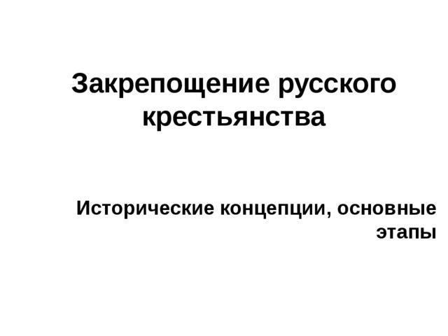 Закрепощение русского крестьянства Исторические концепции, основные этапы