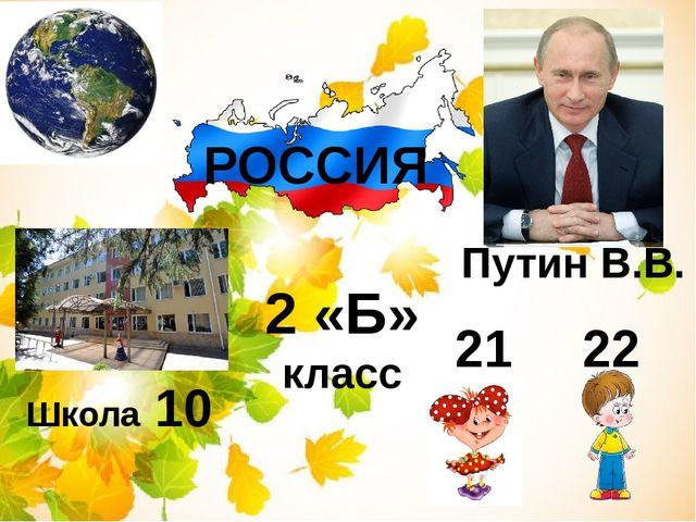 РОССИЯ Путин В.В. Школа 10 2 «Б» класс 21 22