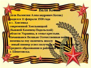 Валя Котик (или Валентин Александрович Котик) родился 11 февраля 1930 года в
