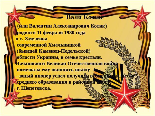 Валя Котик (или Валентин Александрович Котик) родился 11 февраля 1930 года в...