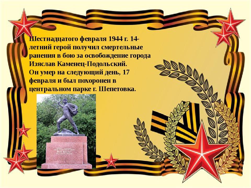 Шестнадцатого февраля 1944 г. 14-летний герой получил смертельные ранения в...
