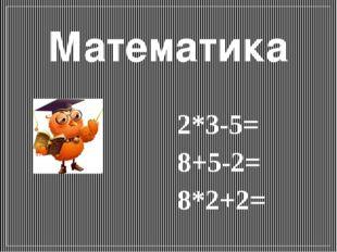 Математика 2*3-5= 8+5-2= 8*2+2=