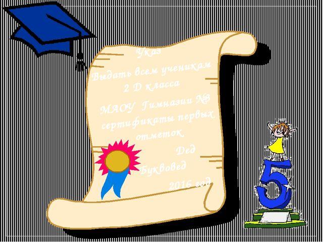 Указ Выдать всем ученикам 2 Д класса МАОУ Гимназии №3 сертификаты первых отме...
