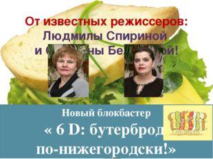Новый блокбастер « 6 D: бутерброд по-нижегородски!» От известных режиссеров: