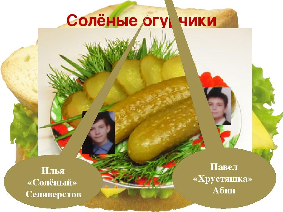 Солёные огурчики Илья «Солёный» Селиверстов Павел «Хрустяшка» Абин