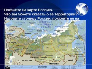 Покажите на карте Россию. Что вы можете сказать о ее территории? Назовите ст