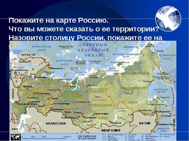 Покажите на карте Россию. Что вы можете сказать о ее территории? Назовите ст...