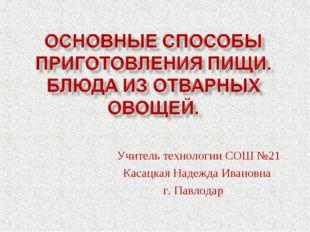 Учитель технологии СОШ №21 Касацкая Надежда Ивановна г. Павлодар г.