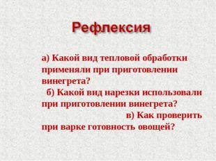 а) Какой вид тепловой обработки применяли при приготовлении винегрета? б) Как